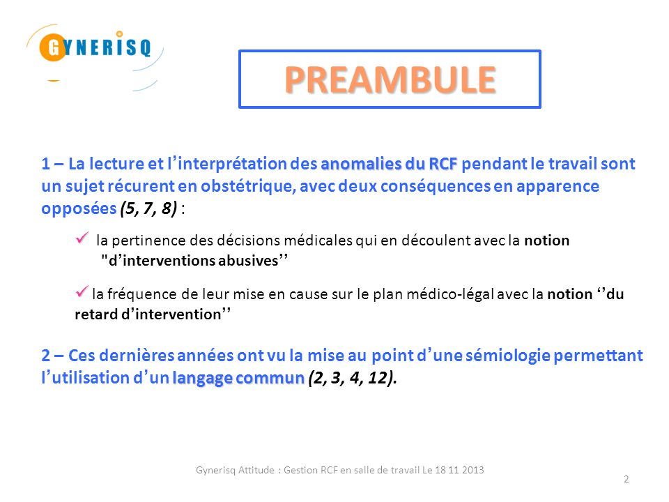 Gynerisq Attitude : Gestion RCF en salle de travail Le 18 11 2013 3 3 – L'étude faite par GYNERISQ (10) de la base de données alimentée par les déclarations de ses adhérents (base REX) sur le thème ''Extraction fœtale en urgence pour anomalies du RCF à risque d'acidose'', montre que les anomalies du RCF ne sont que rarement décrites et interprétées en utilisant ce langage sémiologique consensuel.