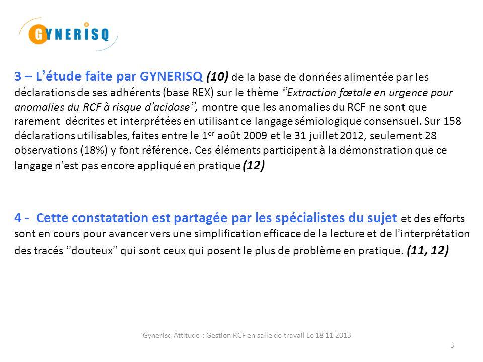 Gynerisq Attitude : Gestion RCF en salle de travail Le 18 11 20134 Fidèle à sa démarche de proposer à ses adhérents et à la profession des solutions concrètes et pragmatiques visant à résoudre les problèmes médicaux et médico-légaux les plus fréquents, GYNERISQ leur soumet une mise au point argumentée sur la forme de cette nouvelle fiche Gynerisq Attitude: gestion des anomalies du RCF en salle de travail''.