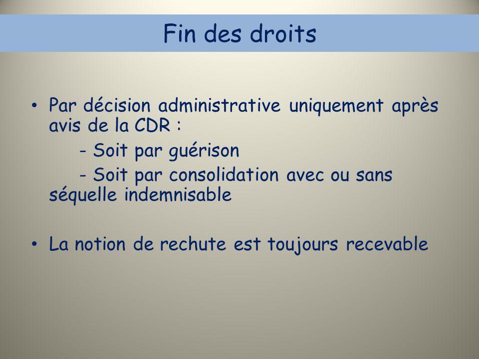 Fin des droits Par décision administrative uniquement après avis de la CDR : - Soit par guérison - Soit par consolidation avec ou sans séquelle indemn