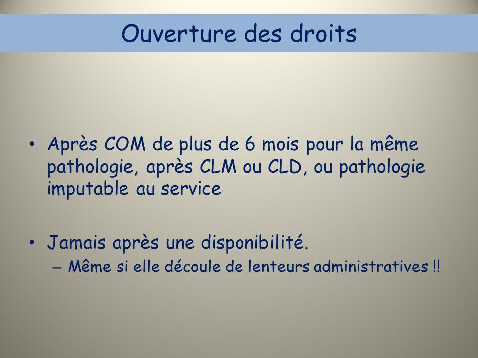 Ouverture des droits Après COM de plus de 6 mois pour la même pathologie, après CLM ou CLD, ou pathologie imputable au service Jamais après une dispon