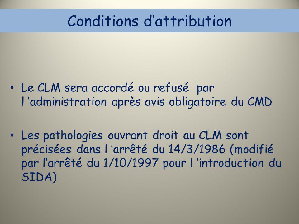 Conditions d'attribution Le CLM sera accordé ou refusé par l 'administration après avis obligatoire du CMD Les pathologies ouvrant droit au CLM sont p