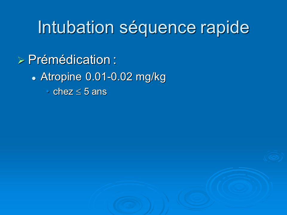 Intubation séquence rapide  Prémédication : Atropine 0.01-0.02 mg/kg Atropine 0.01-0.02 mg/kg chez  5 anschez  5 ans