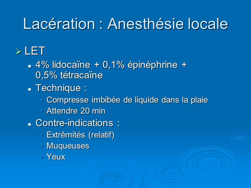 Lacération : Anesthésie locale  LET 4% lidocaïne + 0,1% épinéphrine + 0,5% tétracaïne 4% lidocaïne + 0,1% épinéphrine + 0,5% tétracaïne Technique : T