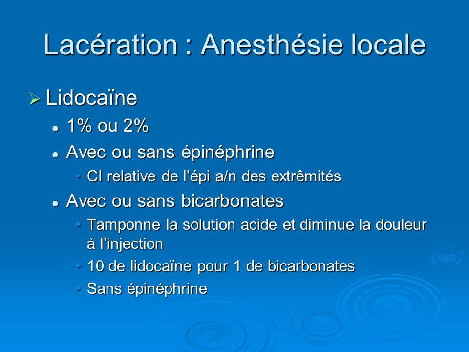 Lacération : Anesthésie locale  Lidocaïne 1% ou 2% 1% ou 2% Avec ou sans épinéphrine Avec ou sans épinéphrine CI relative de l'épi a/n des extrêmités