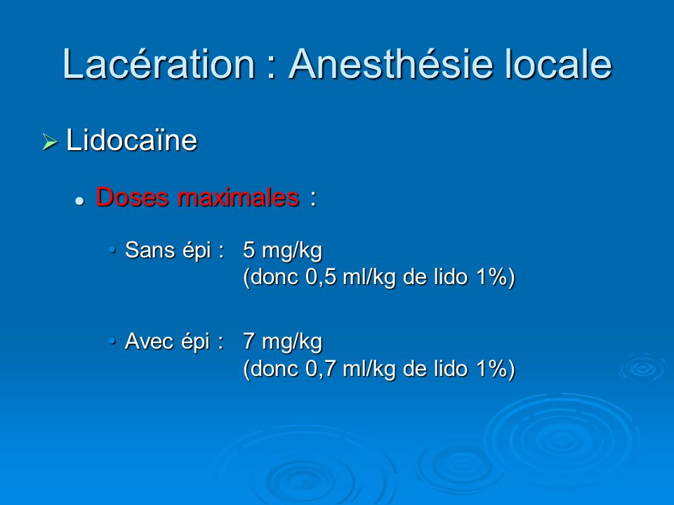 Lacération : Anesthésie locale  Lidocaïne Doses maximales : Doses maximales : Sans épi : 5 mg/kg (donc 0,5 ml/kg de lido 1%)Sans épi : 5 mg/kg (donc