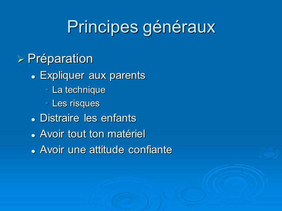 Principes généraux  Préparation Expliquer aux parents Expliquer aux parents La techniqueLa technique Les risquesLes risques Distraire les enfants Dis