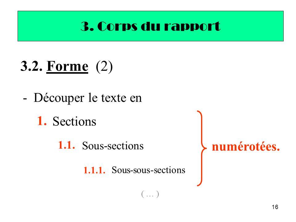 16 - Découper le texte en Sections Sous-sections Sous-sous-sections ( … ) 3. Corps du rapport 1. 1.1. 1.1.1. 3.2. Forme (2) numérotées.