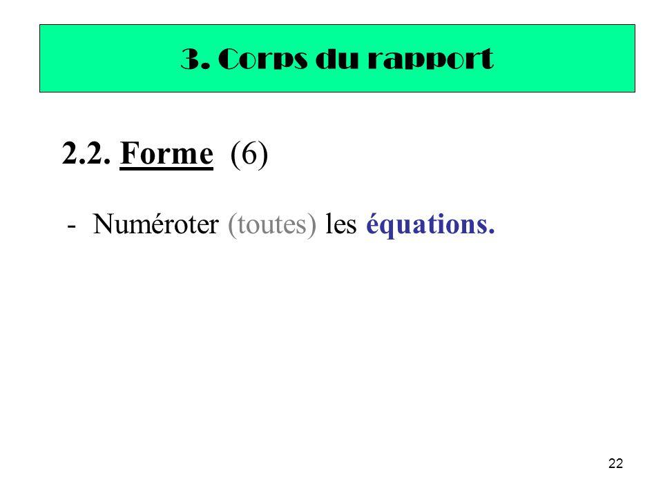 22 -Numéroter (toutes) les équations. 3. Corps du rapport 2.2. Forme (6)