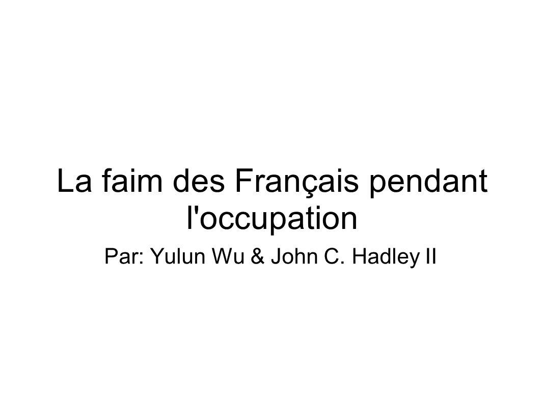 La faim des Français pendant l'occupation Par: Yulun Wu & John C. Hadley II