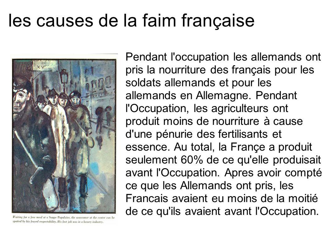 les causes de la faim française Pendant l'occupation les allemands ont pris la nourriture des français pour les soldats allemands et pour les allemand
