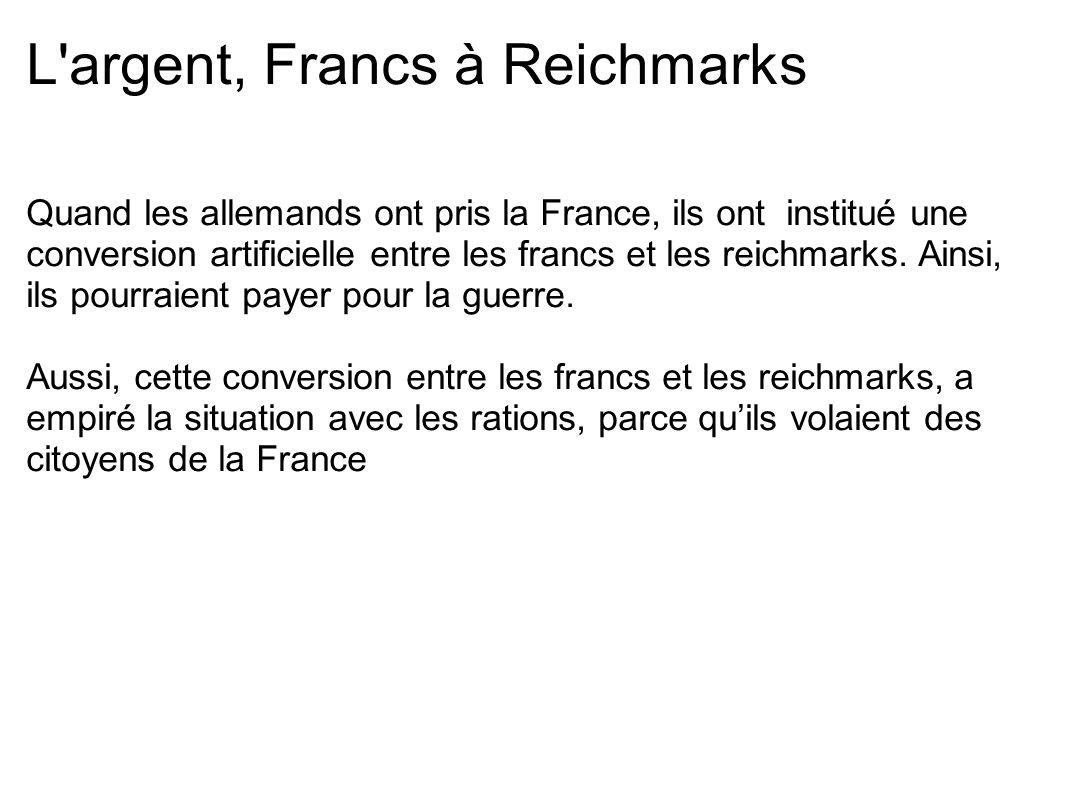 L'argent, Francs à Reichmarks Quand les allemands ont pris la France, ils ont institué une conversion artificielle entre les francs et les reichmarks.