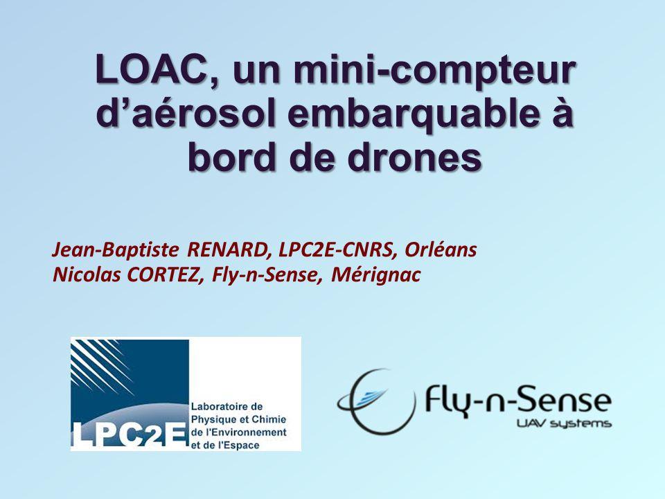 Analyseur de particules LOAC (Light Optical Aerosols Counter) Instrument conçu au LPC2E-CNRS dans le cadre d'une ANR « Ecothec » avec la société Environnement-SA, et la participation du CNES Fabriqué par Environnement-SA Distribué par MeteoModem (solutions sol et ballons atmosphériques) Implanté à bord du drone X6 de Fly-N-Sense Lauréat du trophée ANR Eco-technologie 2014