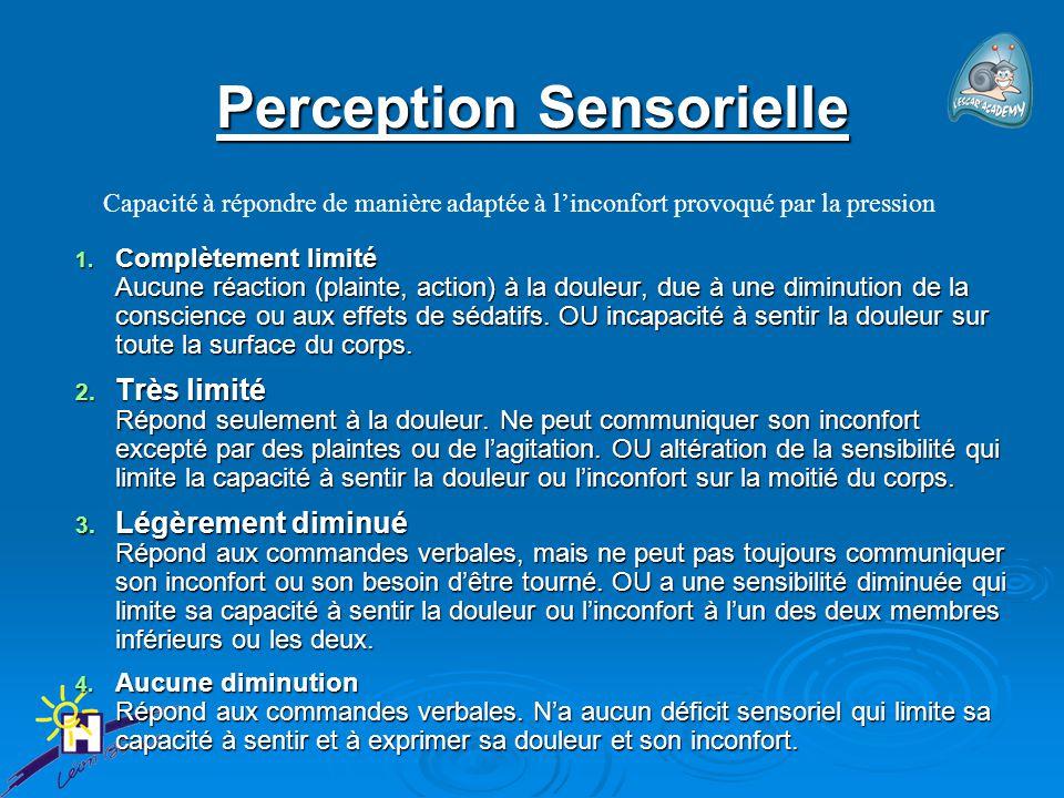 Perception Sensorielle 1. Complètement limité Aucune réaction (plainte, action) à la douleur, due à une diminution de la conscience ou aux effets de s