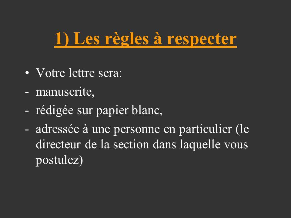 1) Les règles à respecter Votre lettre sera: -manuscrite, -rédigée sur papier blanc, -adressée à une personne en particulier (le directeur de la section dans laquelle vous postulez)