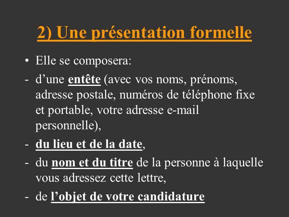 2) Une présentation formelle Elle se composera: -d'une entête (avec vos noms, prénoms, adresse postale, numéros de téléphone fixe et portable, votre a