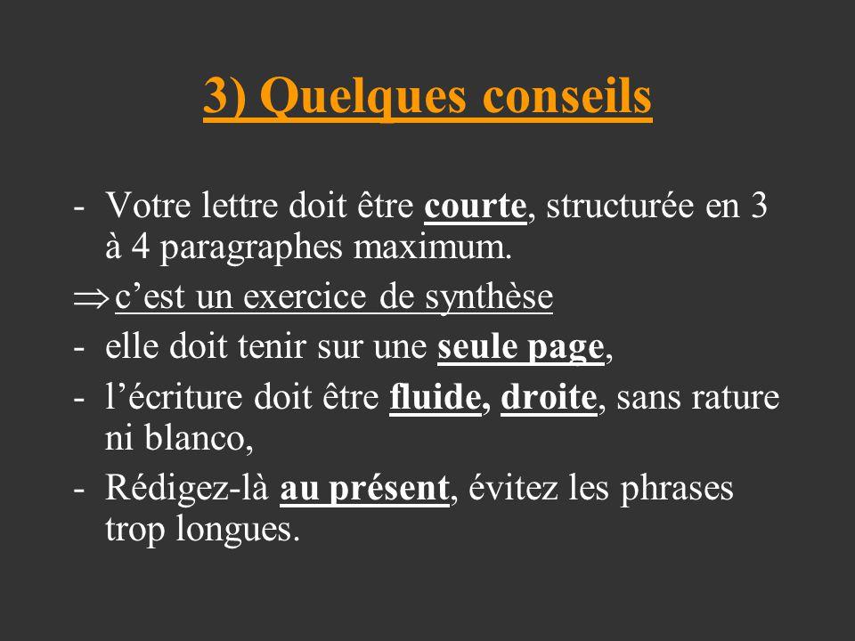 3) Quelques conseils -Votre lettre doit être courte, structurée en 3 à 4 paragraphes maximum.  c'est un exercice de synthèse -elle doit tenir sur une