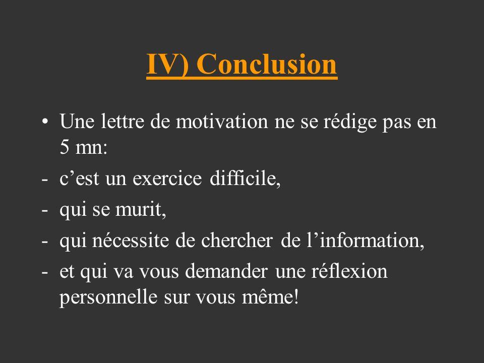 IV) Conclusion Une lettre de motivation ne se rédige pas en 5 mn: -c'est un exercice difficile, -qui se murit, -qui nécessite de chercher de l'information, -et qui va vous demander une réflexion personnelle sur vous même!