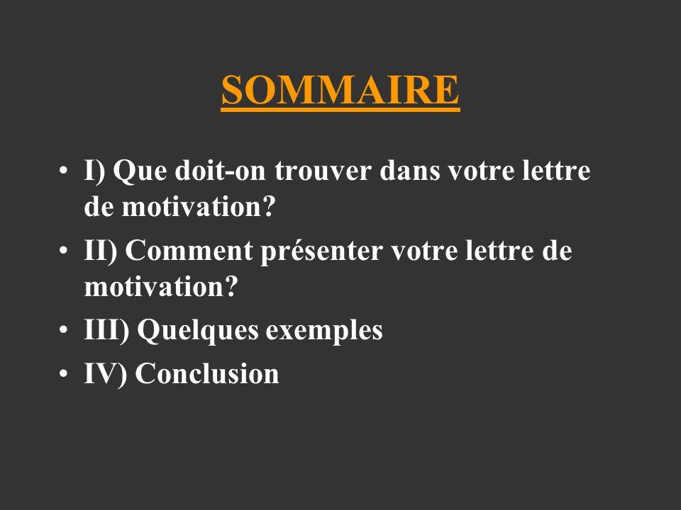 SOMMAIRE I) Que doit-on trouver dans votre lettre de motivation? II) Comment présenter votre lettre de motivation? III) Quelques exemples IV) Conclusi