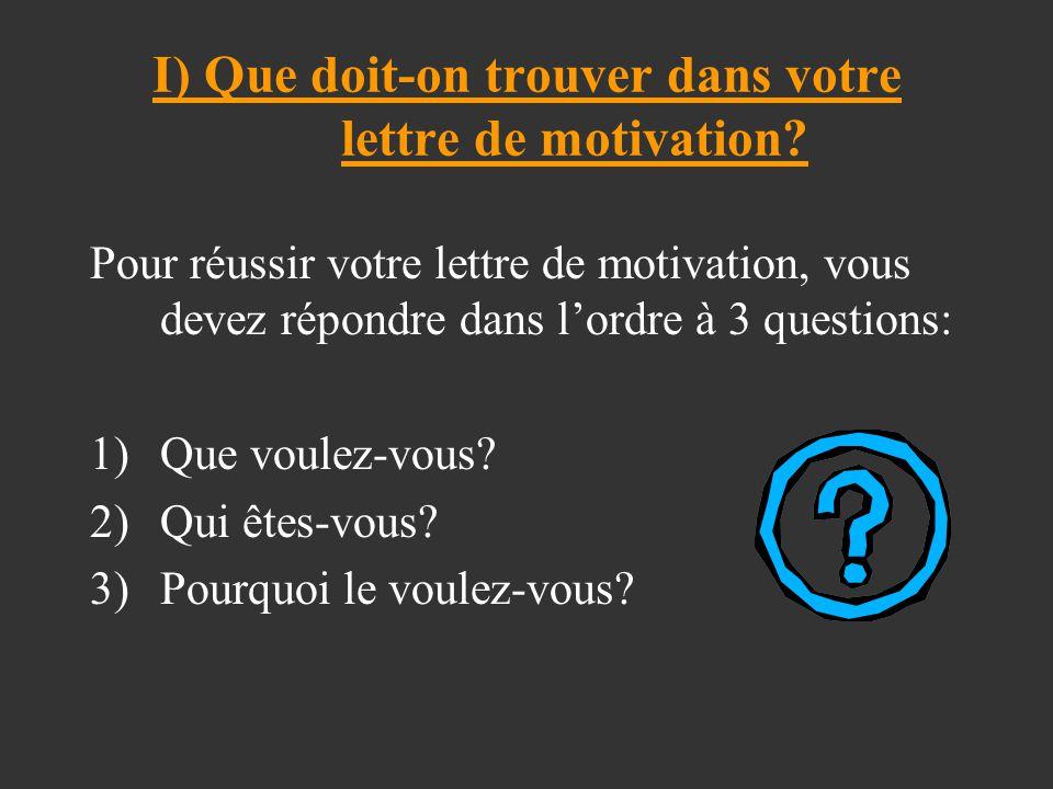 I) Que doit-on trouver dans votre lettre de motivation? Pour réussir votre lettre de motivation, vous devez répondre dans l'ordre à 3 questions: 1)Que