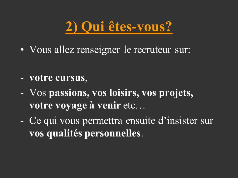 2) Qui êtes-vous? Vous allez renseigner le recruteur sur: -votre cursus, -Vos passions, vos loisirs, vos projets, votre voyage à venir etc… -Ce qui vo