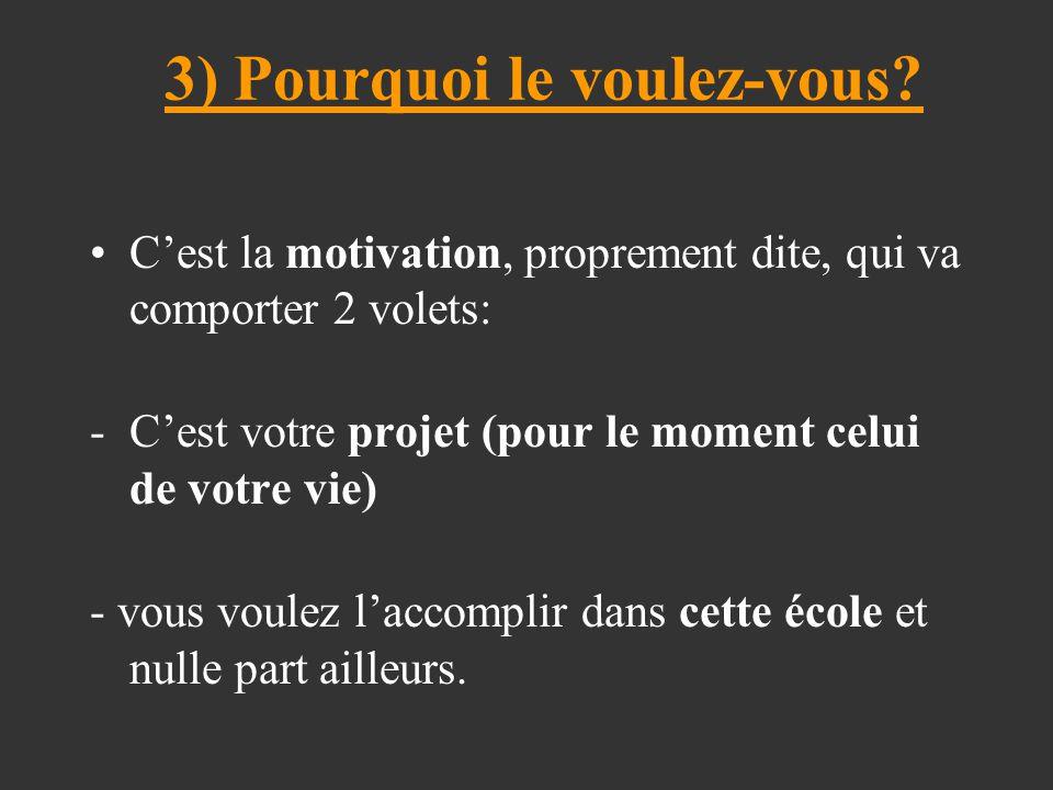 3) Pourquoi le voulez-vous? C'est la motivation, proprement dite, qui va comporter 2 volets: -C'est votre projet (pour le moment celui de votre vie) -