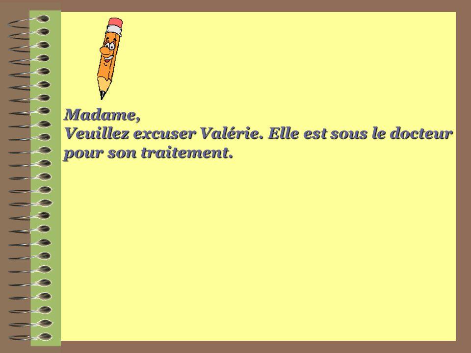 Madame, Veuillez excuser Valérie. Elle est sous le docteur pour son traitement.
