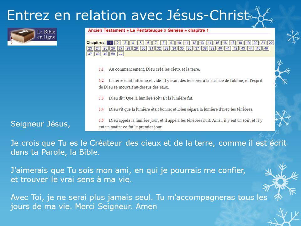 Entrez en relation avec Jésus-Christ Seigneur Jésus, Je crois que Tu es le Créateur des cieux et de la terre, comme il est écrit dans ta Parole, la Bi