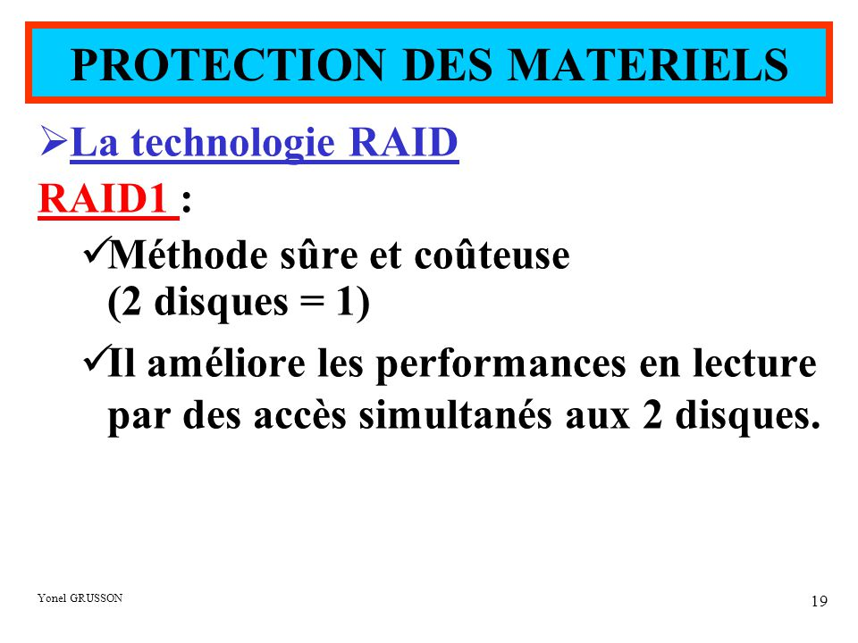 Yonel GRUSSON 19  La technologie RAID RAID1 : Méthode sûre et coûteuse (2 disques = 1) Il améliore les performances en lecture par des accès simultanés aux 2 disques.