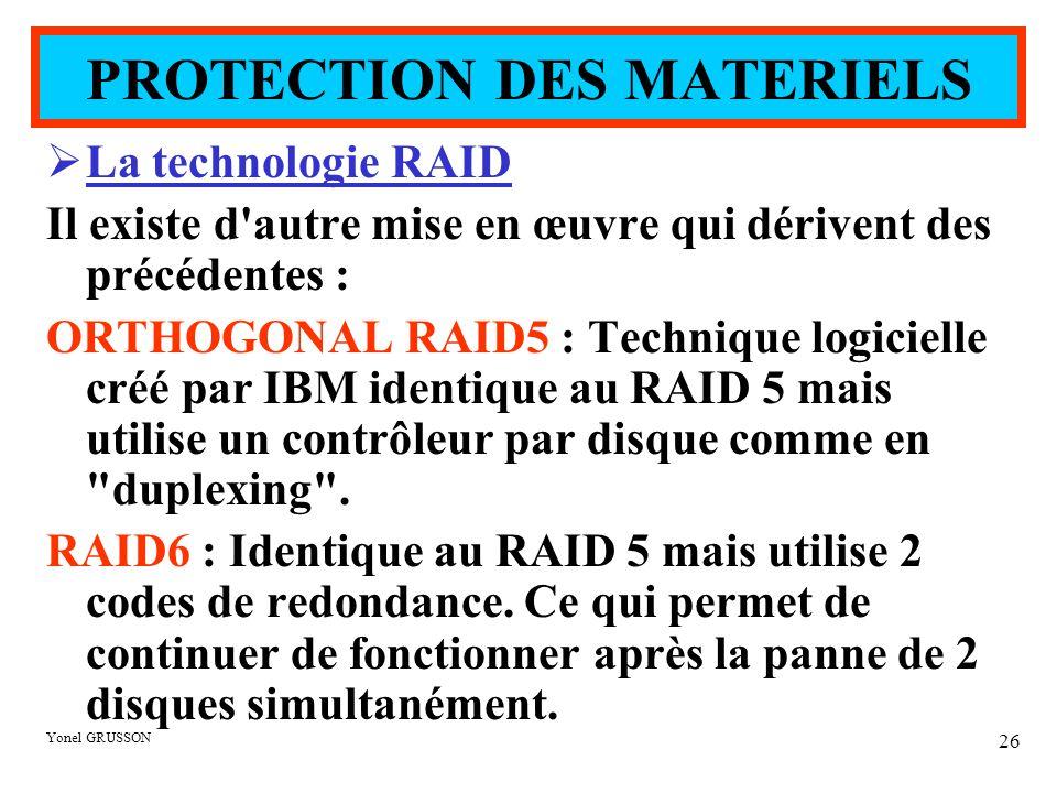 Yonel GRUSSON 26  La technologie RAID Il existe d autre mise en œuvre qui dérivent des précédentes : ORTHOGONAL RAID5 : Technique logicielle créé par IBM identique au RAID 5 mais utilise un contrôleur par disque comme en duplexing .