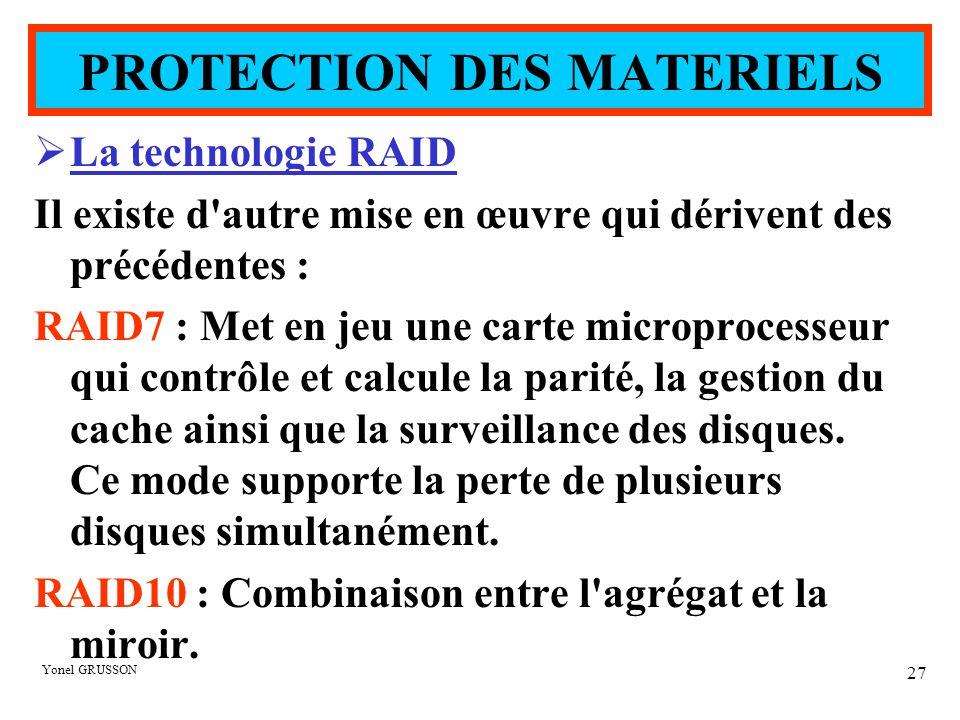 Yonel GRUSSON 27  La technologie RAID Il existe d autre mise en œuvre qui dérivent des précédentes : RAID7 : Met en jeu une carte microprocesseur qui contrôle et calcule la parité, la gestion du cache ainsi que la surveillance des disques.