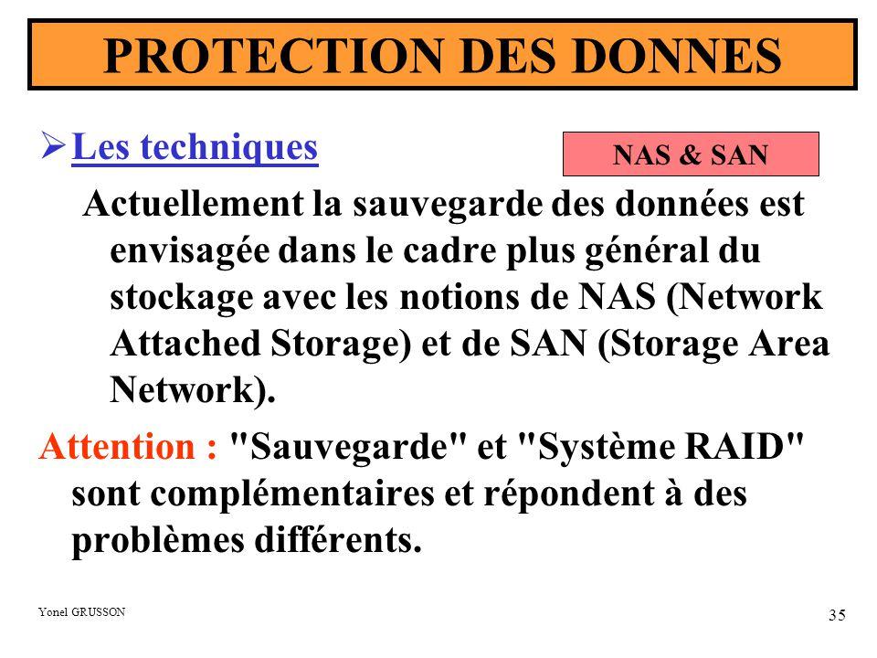 Yonel GRUSSON 35 PROTECTION DES DONNES  Les techniques Actuellement la sauvegarde des données est envisagée dans le cadre plus général du stockage avec les notions de NAS (Network Attached Storage) et de SAN (Storage Area Network).