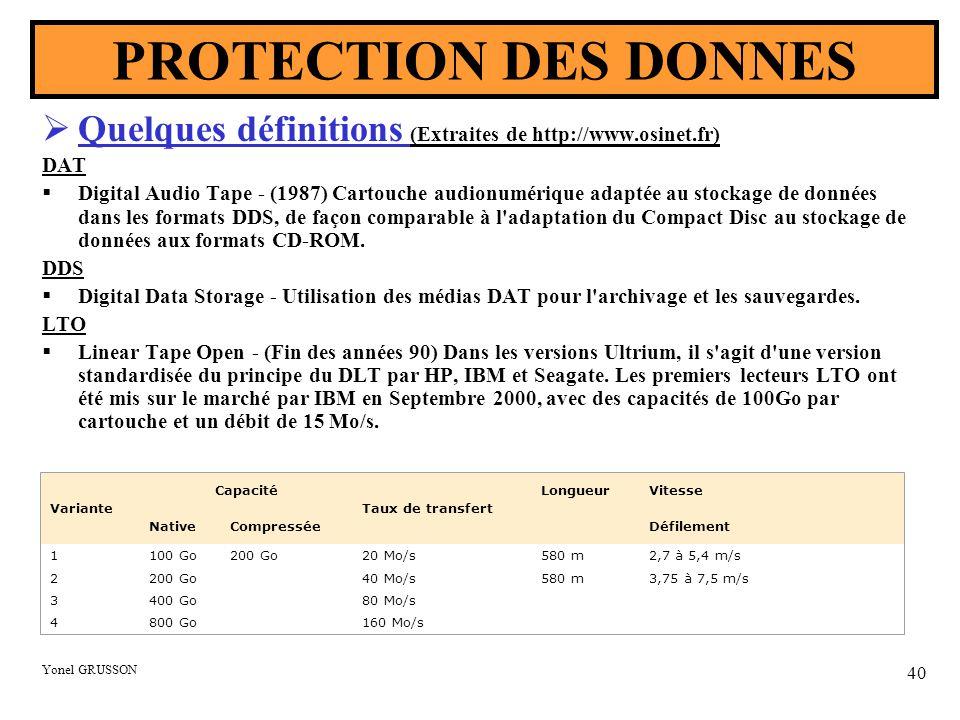 Yonel GRUSSON 40 PROTECTION DES DONNES  Quelques définitions (Extraites de http://www.osinet.fr) DAT  Digital Audio Tape - (1987) Cartouche audionumérique adaptée au stockage de données dans les formats DDS, de façon comparable à l adaptation du Compact Disc au stockage de données aux formats CD-ROM.
