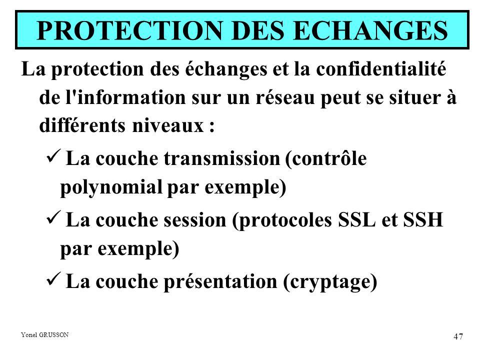 Yonel GRUSSON 47 La protection des échanges et la confidentialité de l information sur un réseau peut se situer à différents niveaux : La couche transmission (contrôle polynomial par exemple) La couche session (protocoles SSL et SSH par exemple) La couche présentation (cryptage) PROTECTION DES ECHANGES