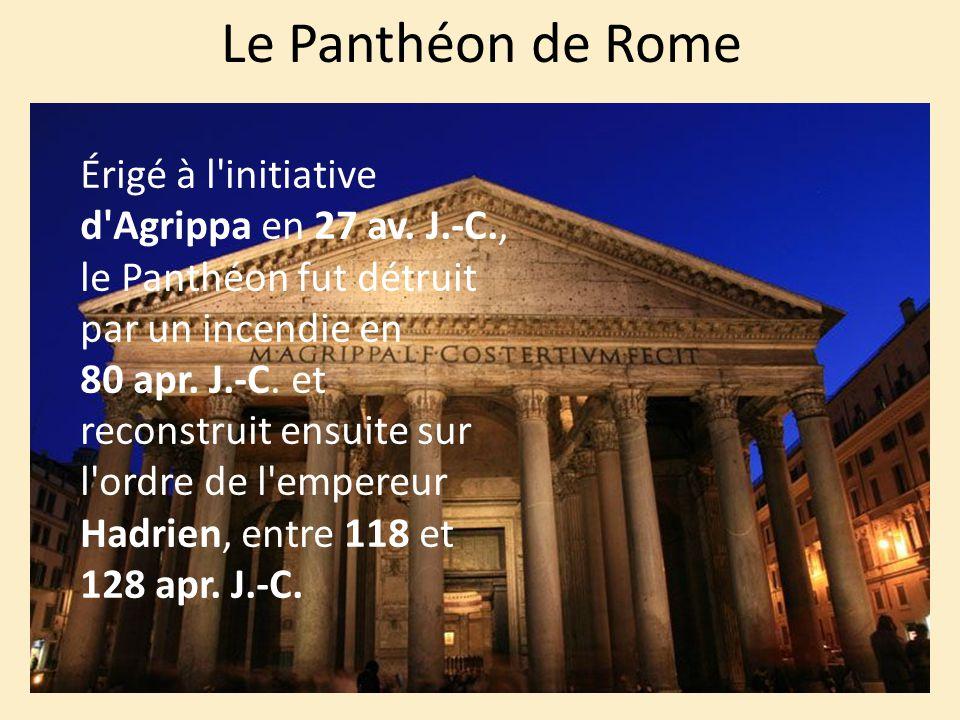 Le Panthéon de Rome Érigé à l'initiative d'Agrippa en 27 av. J.-C., le Panthéon fut détruit par un incendie en 80 apr. J.-C. et reconstruit ensuite su