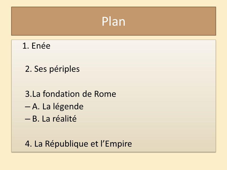 Plan 1. Enée 2. Ses périples 3.La fondation de Rome – A. La légende – B. La réalité 4. La République et l'Empire 1. Enée 2. Ses périples 3.La fondatio