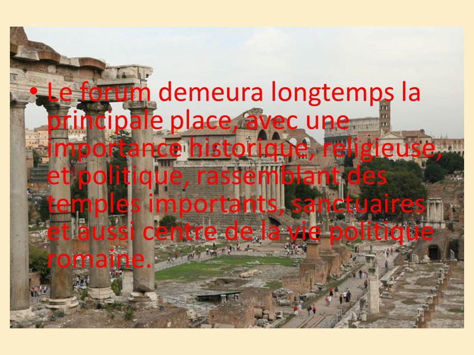 Le forum demeura longtemps la principale place, avec une importance historique, religieuse, et politique, rassemblant des temples importants, sanctuai