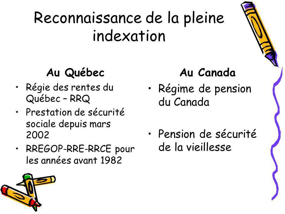 Reconnaissance de la pleine indexation Au Québec Régie des rentes du Québec – RRQ Prestation de sécurité sociale depuis mars 2002 RREGOP-RRE-RRCE pour les années avant 1982 Au Canada Régime de pension du Canada Pension de sécurité de la vieillesse