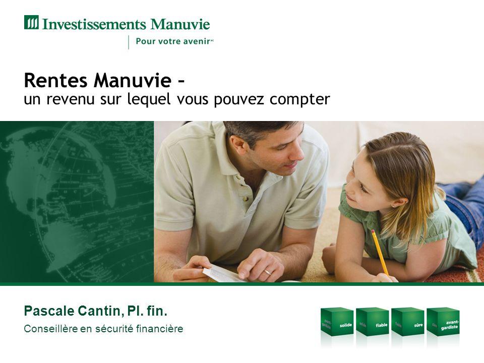 Rentes Manuvie – un revenu sur lequel vous pouvez compter Pascale Cantin, Pl. fin. Conseillère en sécurité financière