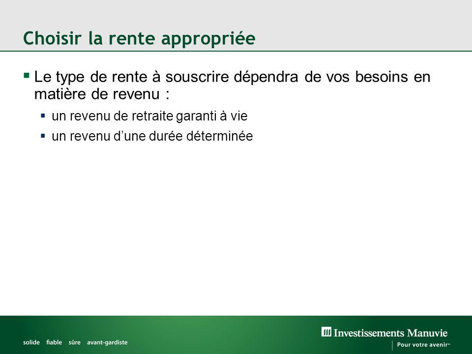 Choisir la rente appropriée  Le type de rente à souscrire dépendra de vos besoins en matière de revenu :  un revenu de retraite garanti à vie  un revenu d'une durée déterminée
