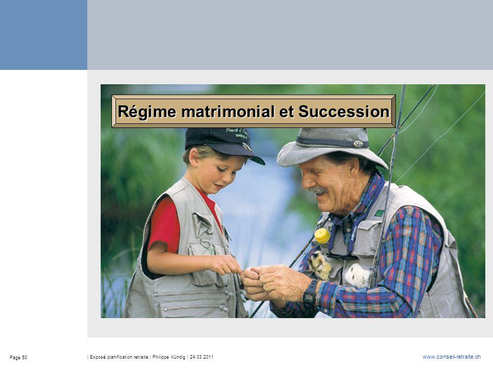 Page 50 www.conseil-retraite.ch | Exposé planification retraite | Philippe Kündig | 24.03.2011 Régime matrimonial et Succession