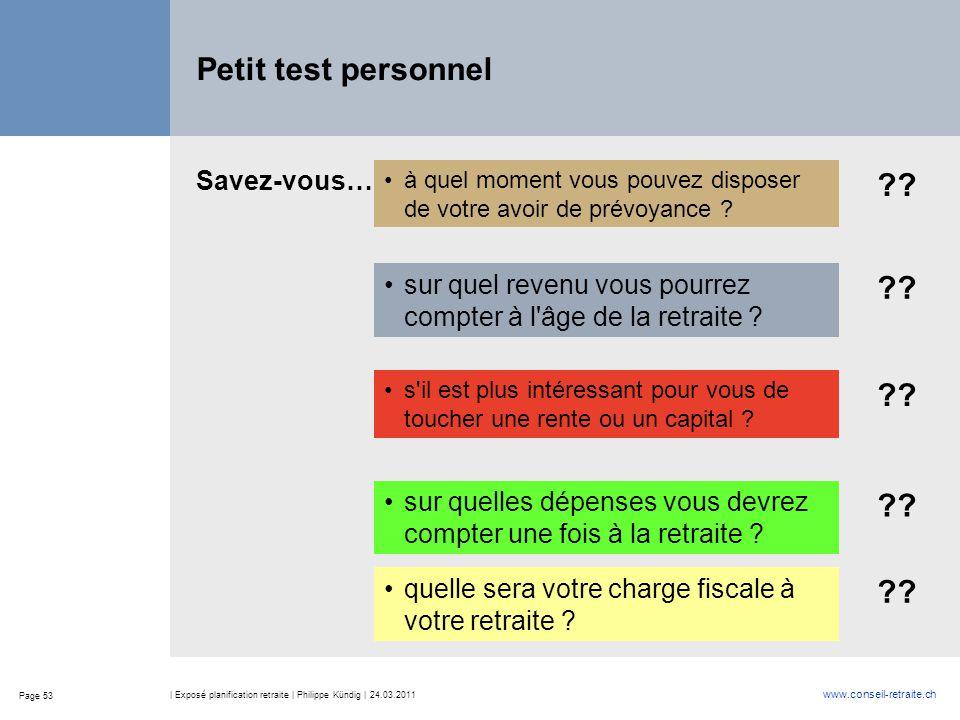 Page 53 www.conseil-retraite.ch | Exposé planification retraite | Philippe Kündig | 24.03.2011 Petit test personnel à quel moment vous pouvez disposer de votre avoir de prévoyance .