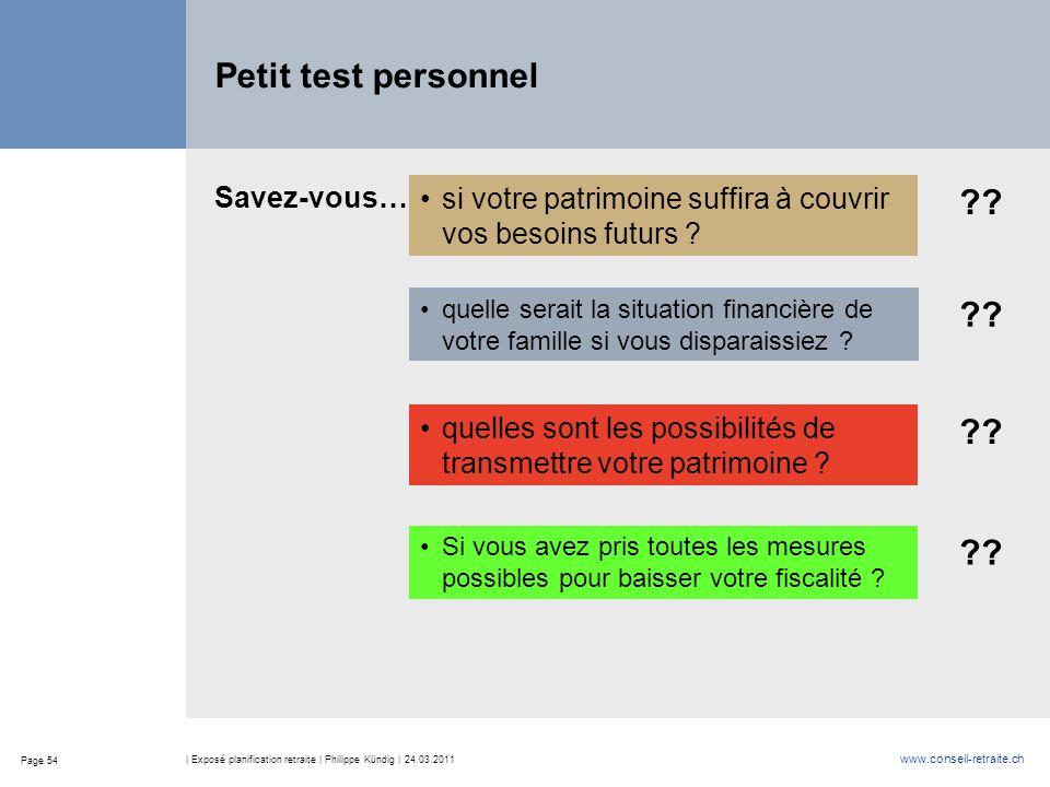 Page 54 www.conseil-retraite.ch | Exposé planification retraite | Philippe Kündig | 24.03.2011 Petit test personnel si votre patrimoine suffira à couv