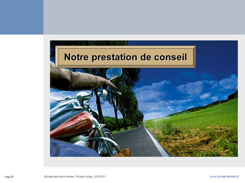 Page 55 www.conseil-retraite.ch | Exposé planification retraite | Philippe Kündig | 24.03.2011 Notre prestation de conseil