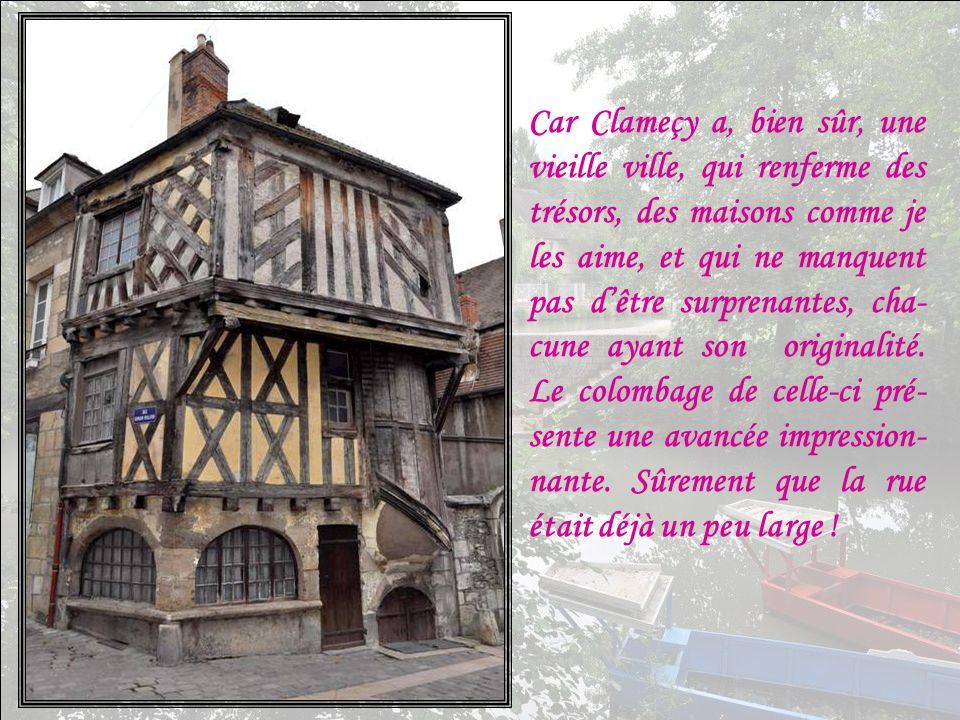 Car Clameçy a, bien sûr, une vieille ville, qui renferme des trésors, des maisons comme je les aime, et qui ne manquent pas d'être surprenantes, cha- cune ayant son originalité.