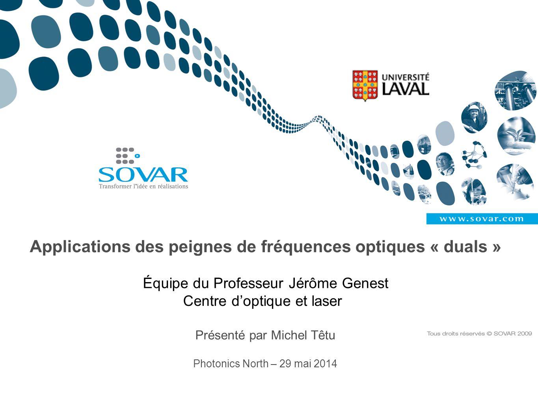 Peigne de fréquences optiques Peigne de fréquences Train d'impulsions Référencement Fréquence de répétition: f rep Taux de répétition: t rep Décalage de fréquence porteuse-enveloppe : f 0 Glissement de phase: Δφ=2πf 0 / f rep Métrologie de précision: faire f 0 =0 MPI et NIST Auto-référencement : 2(f m + f 0 ) = f 2m +f 0 Parlons Affaires Photonics North 2014, Montréal, 29 mai 2