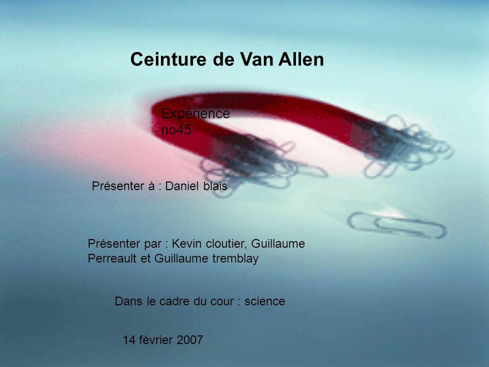 Ceinture de Van Allen Expérience no45 Présenter à : Daniel blais Présenter par : Kevin cloutier, Guillaume Perreault et Guillaume tremblay Dans le cad