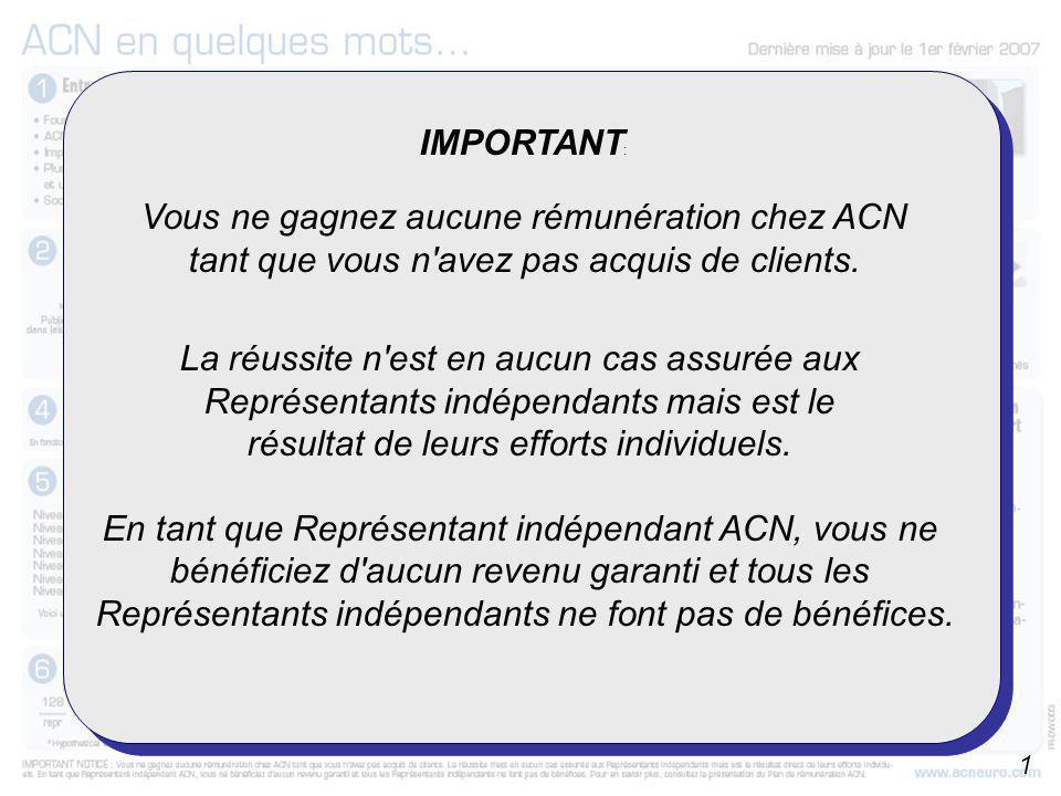 IMPORTANT : Vous ne gagnez aucune rémunération chez ACN tant que vous n'avez pas acquis de clients. La réussite n'est en aucun cas assurée aux Représe