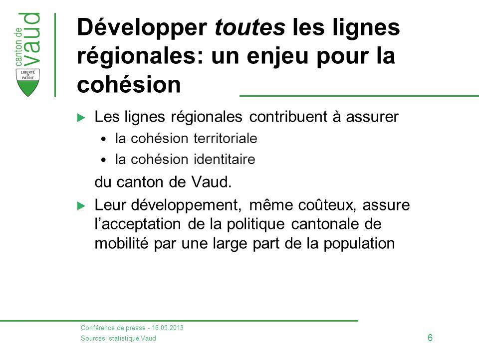 Conférence de presse - 16.05.2013 6 Développer toutes les lignes régionales: un enjeu pour la cohésion  Les lignes régionales contribuent à assurer la cohésion territoriale la cohésion identitaire du canton de Vaud.