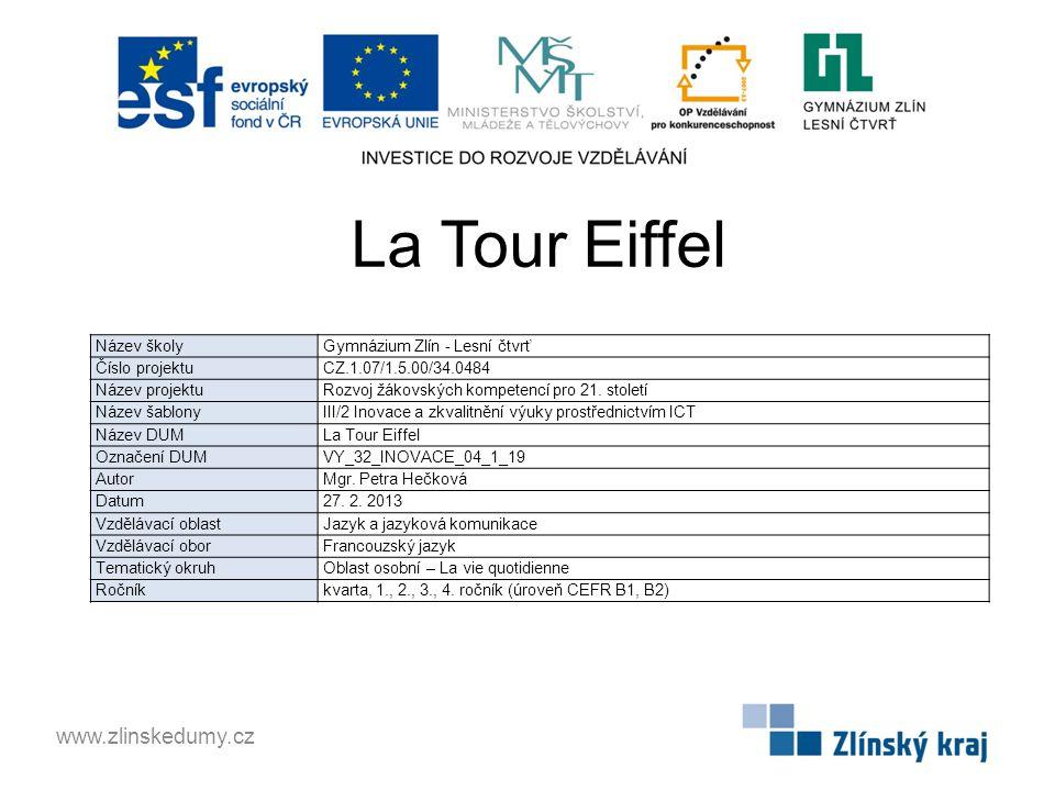 La Tour Eiffel www.zlinskedumy.cz Název školy Gymnázium Zlín - Lesní čtvrť Číslo projektu CZ.1.07/1.5.00/34.0484 Název projektu Rozvoj žákovských kompetencí pro 21.