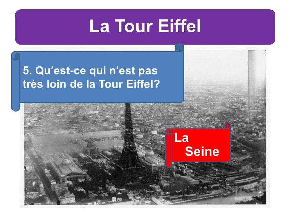 La Tour Eiffel 5. Qu ' est-ce qui n ' est pas très loin de la Tour Eiffel La Seine